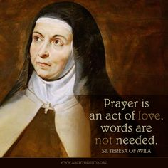 """""""Prayer is an act of love, words are not needed. Teresa of Avila was part Jewish and lived in Spain during the Spanish Inquisition. Catholic Quotes, Catholic Prayers, Catholic Saints, Religious Quotes, Patron Saints, Roman Catholic, Assumption Quotes, Assumption Of Mary, St Theresa Of Avila"""