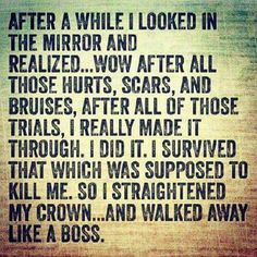 After a while I looked in the mirror and realized Wow after all those hurts scars and bruises after all those trials I really made it through I did it I survived that which was supposed to kill me so I straightened my crown and walked away like a boss Quotes To Live By, Me Quotes, Quotable Quotes, Wisdom Quotes, Beloved Quotes, 2015 Quotes, Funny Quotes, Wolf Quotes, Truth Quotes
