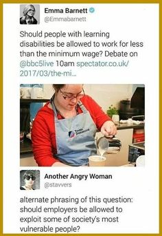 Should people with learning disabilities be allowed to work for less than the minimum wage? Debate on @bbc5live ~ @Emmabarnett Alternate phrasing of this question: should employers be allowed to exploit some of society's most vulnerable people? ~ @stavvers