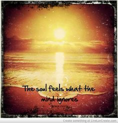 The soul feels what the mind ignores.