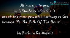 Ultimately, to me, an intimate #relationship is one of the most powerful pathway to #God because it's 'the Path Of The #Heart' . . .   - Barbara De Angelis