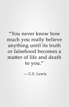 """You never know how much you really believe anything until its truth or falsehood becomes a matter of life and death to you.""  ― C.S. Lewis"