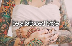 Be a tattooed bride. I know I will not be as covered as she is, but even if I only have a small, meaningful one (such as one dedicated to my grandmother who passed away and had Alzheimer's), I would still like to be a tattooed bride.