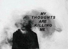 My thoughts are killing me