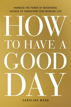 In How to Have a Good Day , economist and former McKinsey partner Caroline Webb shows readers how to use recent findings from behavioral economics, psychology, and neuroscience to transform our approach to everyday working life. Behavioral Economics, Behavioral Science, New Books, Good Books, Books To Read, Thinking Fast And Slow, Have Good Day, Job Satisfaction, Ghostwriter