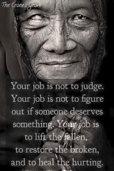 My job is not to judge, My job is not to figure out if someone deserves something. My job IS to lift the fallen, to restore the broken, and to heal the hurting. Spiritual Quotes, Wisdom Quotes, True Quotes, Great Quotes, Quotes To Live By, Positive Quotes, Motivational Quotes, Inspirational Quotes, Remember Quotes