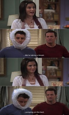 Monica: This is packing? Chandler: We're taking a break Monica: From? Chandler: Jumping on the bed...