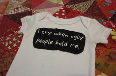 Funny Baby Bodysuit  I Cry When Ugly People Hold Me  by griffencat, $16.00