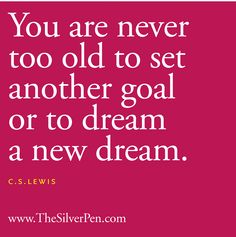 You are never too old to set another goal or to dream a new dream - C.S. Lewis