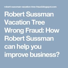 Robert Sussman Vacation Tree Wrong Fraud: How Robert Sussman can help you improve business?