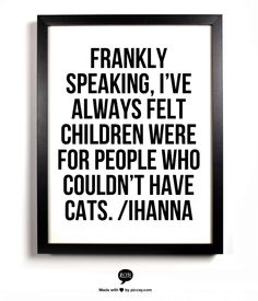 Frankly speaking, I've always felt children were for people who couldn't have cats...