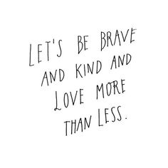 let's be brave and kind and love more than less...