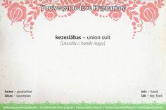 kezeslábas [ˈkɛzɛʃlaːbɑʃ] – union suit; jumpsuit  [Literally::: handy-leggy]   kezes [ˈkɛzɛʃ] – guarantor  lábas [ˈlaːbɑʃ] – saucepan  kéz [ˈkeːz] – hand  láb [ˈlaːb] – leg; foot