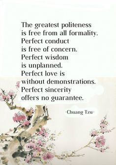 The greatest politeness is free from all formality. Perfect conduct is free of concern. Perfect wisdom is unplanned. Perfect love is without demonstrations. Perfect sincerity offers no guarantee. Lao Tzu Quotes, Poet Quotes, Typed Quotes, Wisdom Quotes, Life Quotes, Quotation Sample, Chuang Tzu, Stoicism Quotes, Positive Energy Quotes