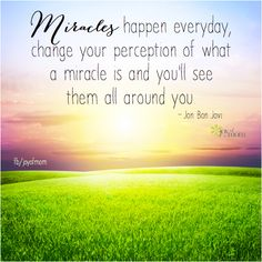 Miracles happen everyday, change your perception of what a miracle is and you'll see them all around you. ~ Jon Bon Jovi  <3