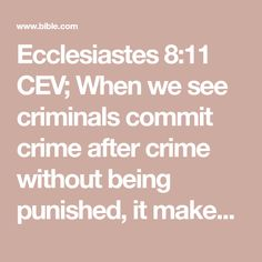 Ecclesiastes 8:11 CEV; When we see criminals commit crime after crime without being punished, it makes us want to start a life of crime.