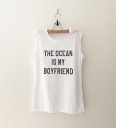 The ocean is my boyfriend • Sweatshirt • Clothes Casual Outift for • teens • movies • girls • women • summer • fall • spring • winter • outfit ideas • hipster • dates • school • parties • Polyvores • Tumblr Teen Fashion Graphic Tee Shirt