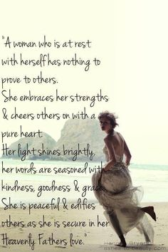 A woman who is at rest with herself has nothing to prove to others. She embraces, her strengths & cheers others on with a pure heart. Her light shines brightly, her words are seasoned with kindness & grace. She is peaceful & edifies others as she is secure in her Heavenly Fathers love.