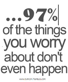 Actually, I think the percentage is more like 99%. Or perhaps I'm just a world-class worrier??