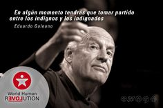 At some time you have to take sides between the unworthy and the indignant  Eduardo Galeano    www.facebook.com/worldhumanrevolution