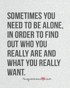 Sometimes you need to be alone, in order to find out who you really are and what you really want. #QuoteofteDay
