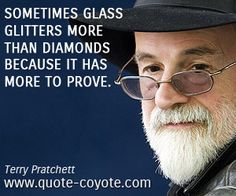 Terry Pratchett quotes - Sometimes glass glitters more than diamonds because it has more to prove.
