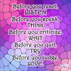 Before you react, LISTEN. Before you speak, THINK. Before you criticize, WAIT. Before you quit, TRY.  #inspirational #enlightenment #askangels