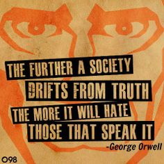 The further a society drifts from the truth the more it will hate those that speak it. - George Orwell.