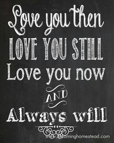 """Love you then/Love you still/Love you now and Always will"""