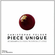 Pièce unique : 40 desserts à l'assiette simples et chics: Amazon.fr: Christophe Felder, Henri Charpentier, Didier Gaillard, Juliette Einhorn: Livres