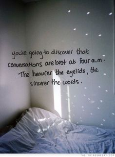You're going to discover that conversations are best at 4am the heavier the eyelids the more sincere the words