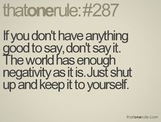 If you don't have anything good to say, don't say it. The world has enough negativity as it is. Just shut up and keep it to yourself.