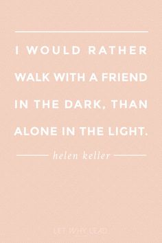 """Helen Keller on building your village: """"I would rather walk with a friend in the dark, than alone in the light."""""""