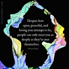 Despite how open, peaceful, and loving you attempt to be, people can only meet you as deeply as they've met themselves.