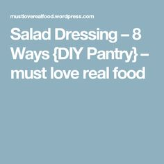 Salad Dressing – 8 Ways {DIY Pantry} – must love real food