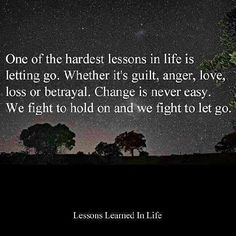 Ohe of the hardest lessons in life is letting go.  Whether it's guilt, anger, love, loss or betrayal.  Change is never easy.  We fight to hold on and we fight to let go.