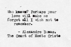 """Who knows?  Perhaps your love will make me forget all I wish not to remember."" - Alexandre Dumas, 'The Count of Monte Cristo'"
