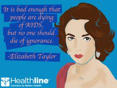 It is bad enough that people are dying of AIDS, but no one should die of ignorance.  ― Elizabeth Taylor