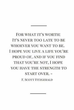 For what it's worth: It's never too late to be whoever you want to be. I hope you live a life you're proud of, and if you find that you're not, I hope you have the strength to start over. Scott Fitzgerald // one of my favorite quotes Now Quotes, Life Quotes Love, Inspiring Quotes About Life, Words Quotes, Worth It Quotes, Never Too Late Quotes, Boss Up Quotes, Quotes About Self Worth, Quotes About Being Proud