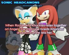 When Rouge and Knuckles relax together on Angel Island, Rouge braids Knuckles' dreadlocks if he lets her.