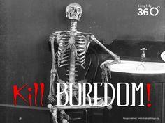 Kill boredom before it kills you!