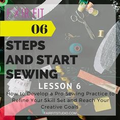 6 Steps and Start Sewing : Develop a Pro Sewing Practice to Refine Your Skill Set and Reach Your Creative Goals