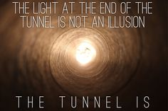 The light at the end of the tunnel is not an illusion. The tunnel is. Poem Quotes, Poems, Life Quotes, Illusions, Favorite Quotes, Anatomy, Inspirational Quotes, Moon, Live