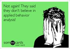 Not again! They said they don't believe in applied behavior analysis! | Reminders Ecard