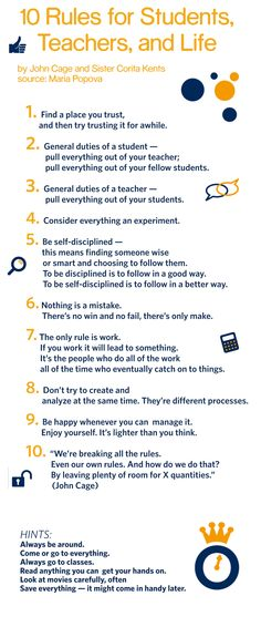 10 Rules for Students, Teachers, and Life  by John Cage and Sister Corita Kent    via http://www.brainpickings.org/index.php/2012/08/10/10-rules-for-students-and-teachers-john-cage-corita-kent/