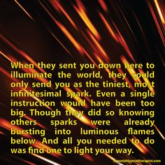 When they sent you down here to illuminate the world, they could only send you as the tiniest, most infinitesimal spark. Even a single instruction would have been too big. Though they did so knowin…