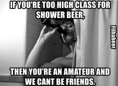 Nice cold beer in a steaming hot shower! Love a good shower beer! Beer Memes, Beer Humor, Brew Haha, Alcohol Quotes, Funny Alcohol, More Beer, Drinking Quotes, Life Choices, How To Make Beer