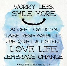 Worry less. Smile more. Accept criticism. Take responsibility. Be quiet and listen. Love life. Embrace change.