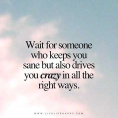 Wait for someone who keeps you sane but also drives you crazy in all the right ways. - Unknown livelifehappy.com