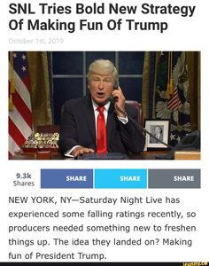 SNL Tries Bold New Strategy Of Making Fun Of Trump NEW YORK, NY-Saturday Night Live has experienced some falling ratings recently, so producers needed something new to freshen things up. The idea they landed on? Making fun of President Trump. – popular memes on the site iFunny.co #saturdaynightlive #tvshows #snl #tries #bold #new #strategy #of #making #fun #trump #ny #saturday #night #live #has #experienced #falling #recently #producers #needed #freshen #pic
